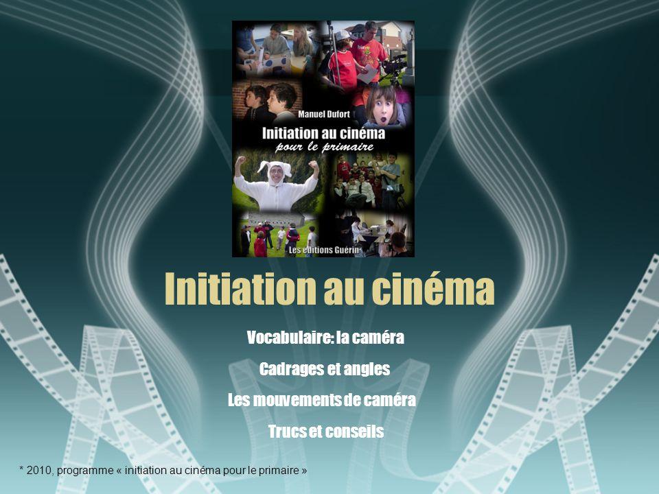 Initiation au cinéma Cadrages et angles * 2010, programme « initiation au cinéma pour le primaire » Les mouvements de caméra Trucs et conseils Vocabulaire: la caméra