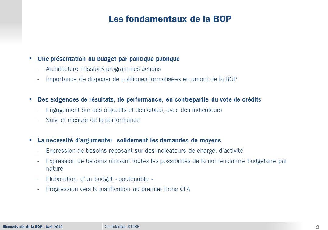 Eléments clés de la BOP – Avril 2014 Confidentiel– © IDRH Les fondamentaux de la BOP (suite) 3  La mise en place d'une ligne managériale pleinement responsabilisée -Ministre – RPROG – RBOP – RUO  La mise en place de la délégation de tous les crédits -Ministre, ordonnateur principal du budget de son département -Ministre, RPROG et RBOP répartiteurs des crédits -RUO pour l'engagement des crédits  Une exigence de performance aussi dans la gestion des moyens alloués -Innovation dans les modes d'actions pour davantage d'efficience -Pilotage resserré de l'action, en lien étroit avec la gestion optimale des ressources -Utilisation de la fongibilité des crédits au sein des titres et entre les titres -Traçabilité et transparence de la gestion des crédits  Une exigence accrue de reporting et d'évaluation des résultats -Reporting au Ministre -Rapport Annuel de Performance 3