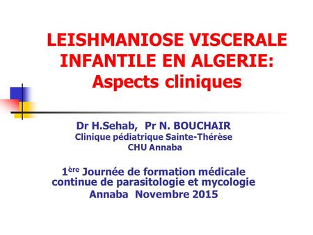 LEISHMANIOSE VISCERALE INFANTILE EN ALGERIE: Aspects cliniques Dr H.Sehab, Pr N. BOUCHAIR Clinique pédiatrique Sainte-Thérèse CHU Annaba 1 ère Journée.