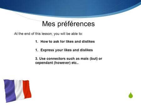  Mes préférences 1.How to ask for likes and dislikes 1.Express your likes and dislikes 3. Use connectors such as mais (but) or cependant (however) etc..
