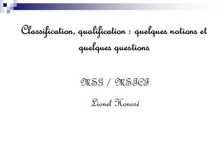 Classification, qualification : quelques notions et quelques questions MSG / MSTCF Lionel Honoré.