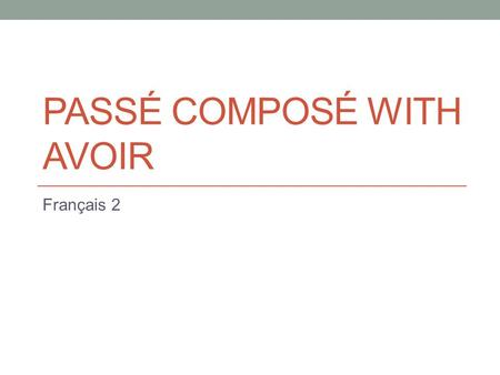 PASSÉ COMPOSÉ WITH AVOIR Français 2. BASIC FORMAT All sentences we have been writing so far have been in the present or future proche tense. Present =
