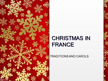 CHRISTMAS IN FRANCE TRADITIONS AND CAROLS. CHRISTMAS IN FRANCE In France, Christmas is a time for family and generosity –People celebrate with family.