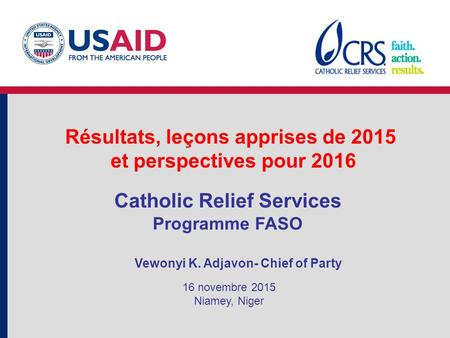 Résultats, leçons apprises de 2015 et perspectives pour 2016 Catholic Relief Services Programme FASO Vewonyi K. Adjavon- Chief of Party 16 novembre 2015.
