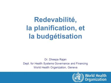 Redevabilité, la planification, et la budgétisation Dr. Dheepa Rajan Dept. for Health Systems Governance and Financing World Health Organization, Geneva.