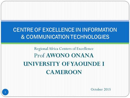 Regional Africa Centers of Excellence Prof AWONO ONANA UNIVERSITY OF YAOUNDE I CAMEROON 1 CENTRE OF EXCELLENCE IN INFORMATION & COMMUNICATION TECHNOLOGIES.