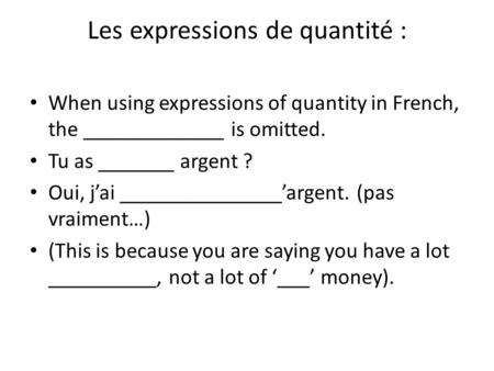 Les expressions de quantité : When using expressions of quantity in French, the _____________ is omitted. Tu as _______ argent ? Oui, j'ai _______________'argent.