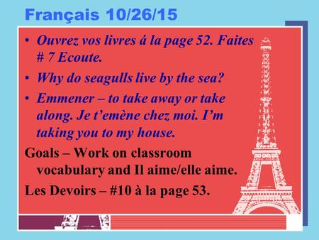 Français 10/26/15 Ouvrez vos livres á la page 52. Faites # 7 Ecoute. Why do seagulls live by the sea? Emmener – to take away or take along. Je t'emène.