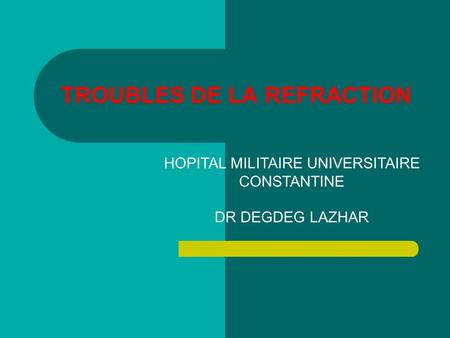 TROUBLES DE LA REFRACTION HOPITAL MILITAIRE UNIVERSITAIRE CONSTANTINE DR DEGDEG LAZHAR.