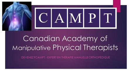 Canadian Academy of Manipulative Physical Therapists DEVENEZ FCAMPT - EXPERT EN THÉRAPIE MANUELLE ORTHOPÉDIQUE.