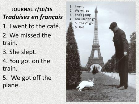 JOURNAL 7/10/15 Traduisez en français 1. I went to the café. 2. We missed the train. 3. She slept. 4. You got on the train. 5. We got off the plane. 1.I.