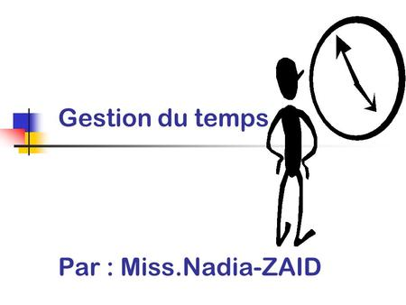 Gestion du temps Par : Miss.Nadia-ZAID