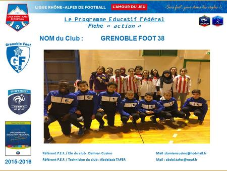 2015-2016 DISTRICT LOGO CLUB Le Programme Educatif Fédéral Fiche « action » NOM du Club : GRENOBLE FOOT 38 Référent P.E.F. / Elu du club : Damien CusinoMail.