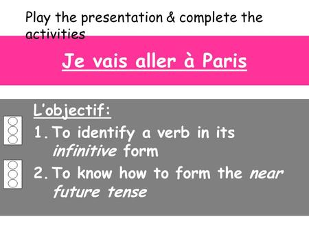 Je vais aller à Paris L'objectif: 1.To identify a verb in its infinitive form 2.To know how to form the near future tense Play the presentation & complete.