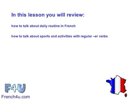 In this lesson you will review: how to talk about daily routine in French how to talk about sports and activities with regular –er verbs French4u.com.