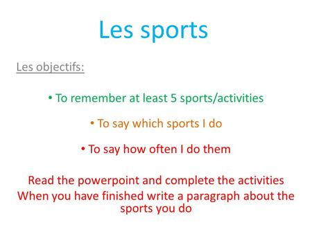 Les sports Les objectifs: To remember at least 5 sports/activities To say which sports I do To say how often I do them Read the powerpoint and complete.