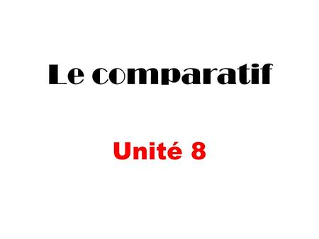 Le comparatif Unité 8. When comparing two or more people or things, we will use an ADJECTIVE as well as the COMPARATIVE FORMATION. The easiest way to.
