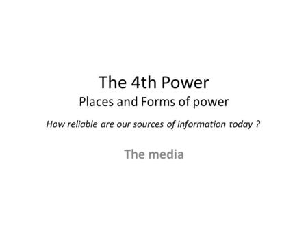The 4th Power Places and Forms of power How reliable are our sources of information today ? The media.