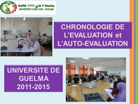 CHRONOLOGIE DE L'EVALUATION et L'AUTO-EVALUATION CHRONOLOGIE DE L'EVALUATION et L'AUTO-EVALUATION UNIVERSITE DE GUELMA 2011-2015 UNIVERSITE DE GUELMA 2011-2015.