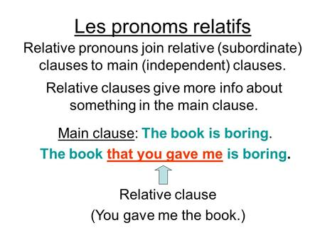 Les pronoms relatifs Relative pronouns join relative (subordinate) clauses to main (independent) clauses. Main clause: The book is boring. The book that.