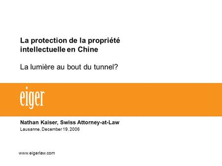 La protection de la propriété intellectuelle en Chine La lumière au bout du tunnel? Nathan Kaiser, Swiss Attorney-at-Law Lausanne, December 19, 2006 www.eigerlaw.com.