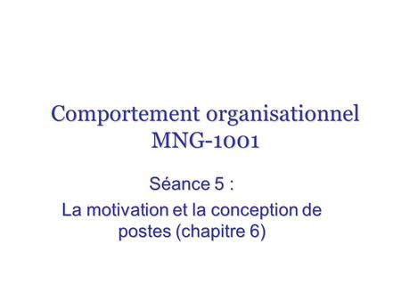 Comportement organisationnel MNG-1001 Séance 5 : La motivation et la conception de postes (chapitre 6)