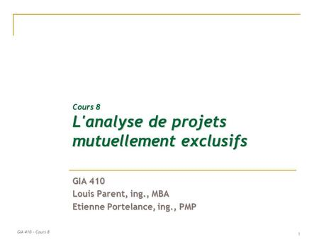 GIA 410 – Cours 8 1 Cours 8 L'analyse de projets mutuellement exclusifs GIA 410 Louis Parent, ing., MBA Etienne Portelance, ing., PMP.
