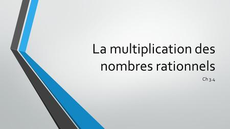 La multiplication des nombres rationnels Ch 3.4. Révision.