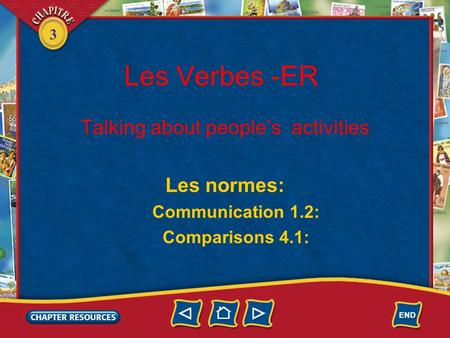 3 Les Verbes -ER Talking about people's activities Les normes: Communication 1.2: Comparisons 4.1: