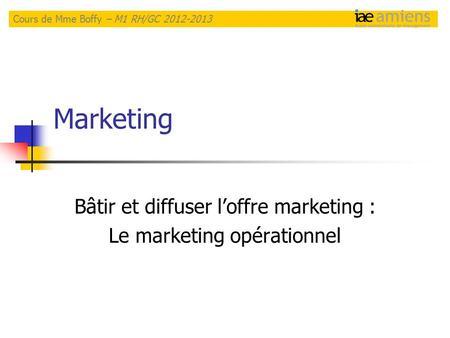 Marketing Bâtir et diffuser l'offre marketing : Le marketing opérationnel Cours de Mme Boffy – M1 RH/GC 2012-2013.