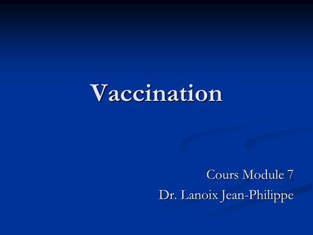 Vaccination Cours Module 7 Dr. Lanoix Jean-Philippe.