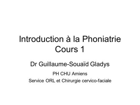 Introduction à la Phoniatrie Cours 1 Dr Guillaume-Souaïd Gladys PH CHU Amiens Service ORL et Chirurgie cervico-faciale.