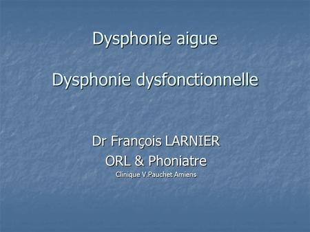 Dysphonie aigue Dysphonie dysfonctionnelle Dr François LARNIER ORL & Phoniatre Clinique V.Pauchet Amiens.