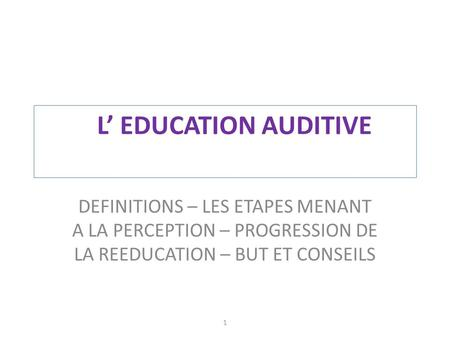 L' EDUCATION AUDITIVE DEFINITIONS – LES ETAPES MENANT A LA PERCEPTION – PROGRESSION DE LA REEDUCATION – BUT ET CONSEILS 1.