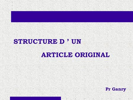 STRUCTURE D ' UN ARTICLE ORIGINAL Pr Ganry. PLAN STRUCTURE : Titre : - bref, clair, sans abréviation - le mot important doit être le premier mot - maximum.