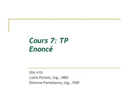 Cours 7: TP Enoncé GIA 410 Louis Parent, ing., MBA Etienne Portelance, ing., PMP.