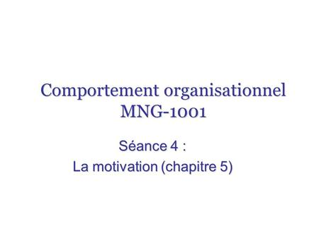 Comportement organisationnel MNG-1001 Séance 4 : La motivation (chapitre 5)