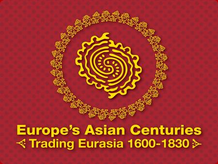 Europe's Asian Centuries Trading Eurasia 1600-1830 Global History and Culture Centre Department of History - University of Warwick