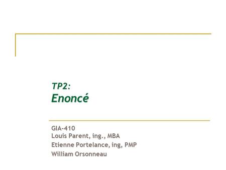 TP2: Enoncé GIA-410 Louis Parent, ing., MBA Etienne Portelance, ing, PMP William Orsonneau.
