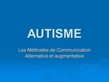 AUTISME Les Méthodes de Communication Alternative et augmentative.