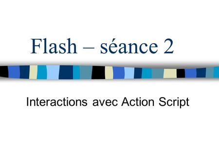 Flash – séance 2 Interactions avec Action Script.