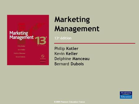 ® 2009 Pearson Education France Marketing Management 13 e édition Philip Kotler Kevin Keller Delphine Manceau Bernard Dubois.