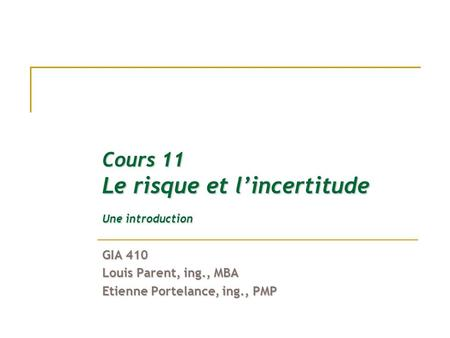 Cours 11 Le risque et l'incertitude Une introduction GIA 410 Louis Parent, ing., MBA Etienne Portelance, ing., PMP.