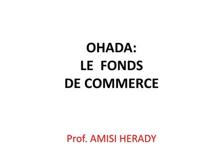 OHADA: LE FONDS DE COMMERCE Prof. AMISI HERADY. CONTENU DE L'EXPOSE I. INTRODUCTION II. NOTION DU FONDS DE COMMERCE III. COMPOSITION DU FONDS DE COMMERCE.