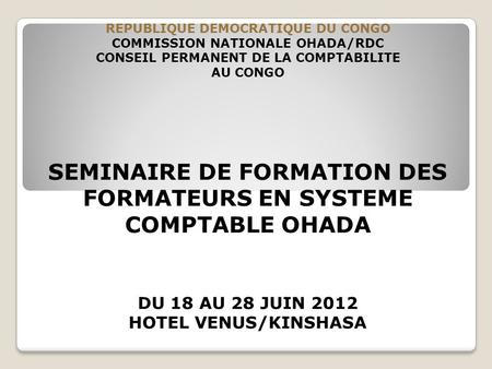 REPUBLIQUE DEMOCRATIQUE DU CONGO COMMISSION NATIONALE OHADA/RDC CONSEIL PERMANENT DE LA COMPTABILITE AU CONGO SEMINAIRE DE FORMATION DES FORMATEURS EN.