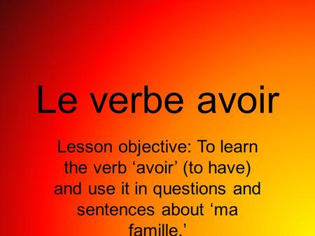 Le verbe avoir Lesson objective: To learn the verb 'avoir' (to have) and use it in questions and sentences about 'ma famille.'