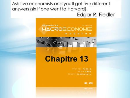 Chapitre 13 Ask five economists and you'll get five different answers (six if one went to Harvard). Edgar R. Fiedler.