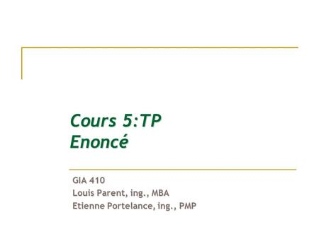 Cours 5:TP Enoncé GIA 410 Louis Parent, ing., MBA Etienne Portelance, ing., PMP.