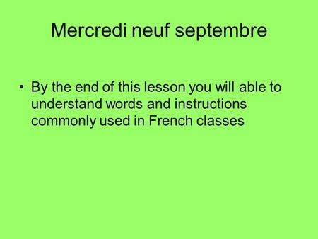 Mercredi neuf septembre By the end of this lesson you will able to understand words and instructions commonly used in French classes.