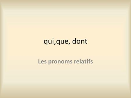 Qui,que, dont Les pronoms relatifs. Qui = who/which You use qui not when the word you're referring back to is the subject of the verb coming after the.